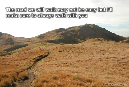 The road we will walk may not be easy but I'll make sure to always walk with you.